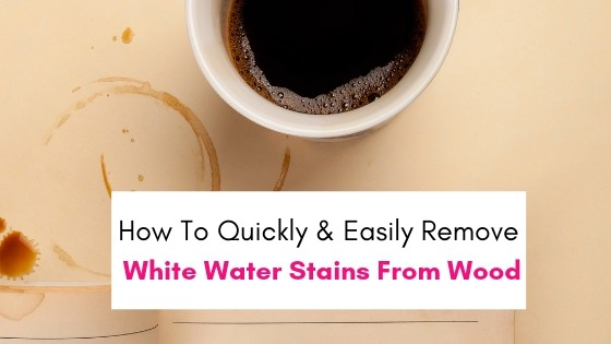 How To Quickly And Easily Remove White Water Stains From Wood